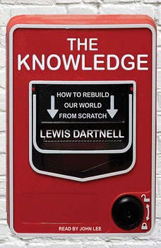 The Knowledge: How to Rebuild Our World from Scratch, Lewis Dartnell
