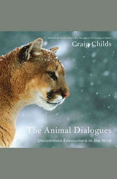The Animal Dialogues: Uncommon Encounters in the Wild, Craig Childs