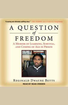 A Question of Freedom: A Memoir of Learning, Survival, and Coming of Age in Prison, Reginald Dwayne Betts