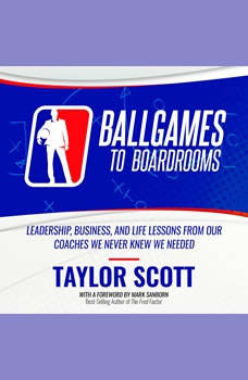 Ballgames To Boardrooms:  Leadership, Business, and Life Lessons From Our Coaches We Never Knew We Needed, Taylor Scott