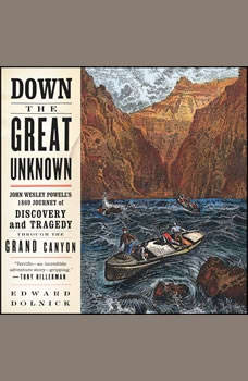 Down the Great Unknown: John Wesley Powell's 1869 Journey of Discovery and Tragedy Through the Grand Canyon, Edward Dolnick