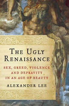 The Ugly Renaissance: Sex, Greed, Violence and Depravity in an Age of Beauty Sex, Greed, Violence and Depravity in an Age of Beauty, Alexander Lee