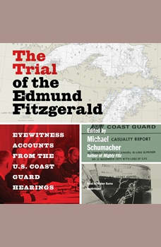 The Trial of the Edmund Fitzgerald: Eyewitness Accounts from the US Coast Guard Hearings, Michael Schumacher