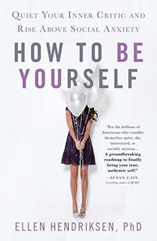How to Be Yourself: Quiet Your Inner Critic and Rise Above Social Anxiety, Ellen Hendriksen