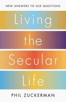 Living the Secular Life: New Answers to Old Questions New Answers to Old Questions, Phil Zuckerman