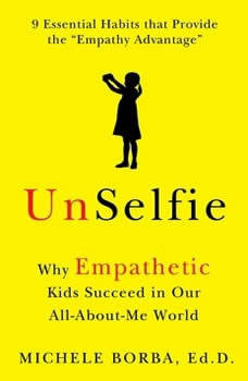 UnSelfie: Why Empathetic Kids Succeed in Our All-About-Me World, Michele Borba