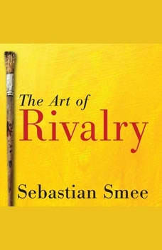The Art of Rivalry: Four Friendships, Betrayals, and Breakthroughs in Modern Art, Sebastian Smee