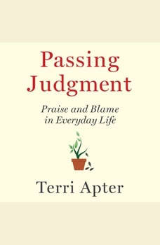 Passing Judgment: Praise and Blame in Everyday Life Praise and Blame in Everyday Life, Terri Apter