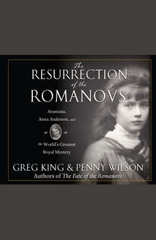 Resurrection of the Romanovs, The: Anastasia, Anna Anderson, and the World's Greatest Royal Mystery Anastasia, Anna Anderson, and the World's Greatest Royal Mystery, Greg King