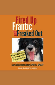 Fired Up, Frantic, and Freaked Out: Training the Crazy Dog from Over-the-Top to Under Control, Laura VanArendonk Baugh CPDT-KA KPACTP