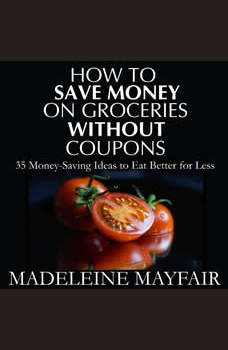 How to Save Money on Groceries Without Coupons: 35 Money-Saving Ideas to Eat Better for Less, Madeleine Mayfair