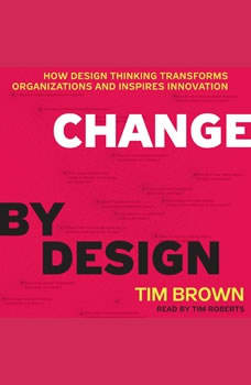 Change by Design: How Design Thinking Transforms Organizations and Inspires Innovation, Tim Brown