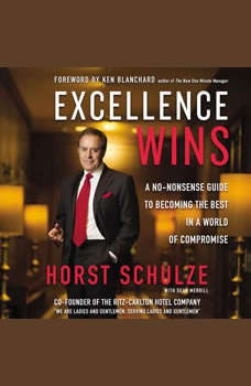 Excellence Wins: A No-Nonsense Guide to Becoming the Best in a World of Compromise, Horst Schulze