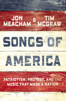 Songs of America: Patriotism, Protest, and the Music That Made a Nation Patriotism, Protest, and the Music That Made a Nation, Jon Meacham