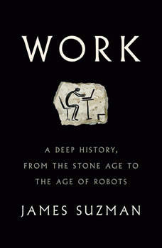 Work: A Deep History, from the Stone Age to the Age of Robots, James Suzman