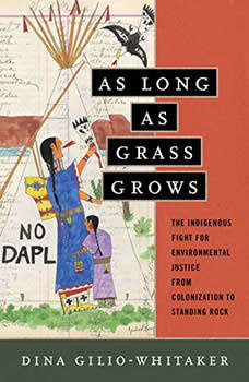 As Long as Grass Grows: The Indigenous Fight for Environmental Justice, from Colonization to Standing Rock, Dina Gilio-Whitaker
