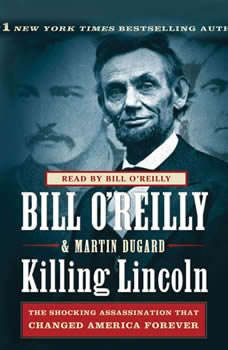 Killing Lincoln: The Shocking Assassination that Changed America Forever The Shocking Assassination that Changed America Forever, Bill O'Reilly