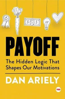 Payoff: The Hidden Logic That Shapes Our Motivations, Dan Ariely