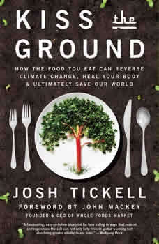 Kiss the Ground: How the Food You Eat Can Reverse Climate Change, Heal Your Body & Ultimately Save Our World, Josh Tickell