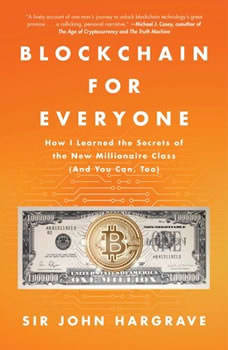 Blockchain for Everyone: How I Learned the Secrets of the New Millionaire Class (And You Can, Too), John Hargrave