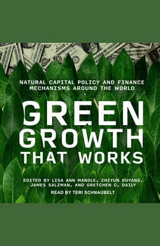 Green Growth That Works: Natural Capital Policy and Finance Mechanisms Around the World, Lisa Ann Mandle