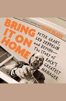 Bring It On Home: Peter Grant, Led Zeppelin, and Beyond--The Story of Rock's Greatest Manager Peter Grant, Led Zeppelin, and Beyond--The Story of Rock's Greatest Manager, Mark Blake