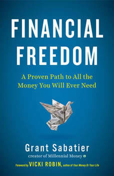 Financial Freedom: A Proven Path to All the Money You Will Ever Need A Proven Path to All the Money You Will Ever Need, Grant Sabatier