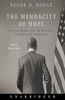 The Mendacity of Hope: Barack Obama and the Betrayal of American Liberalism, Roger D. Hodge