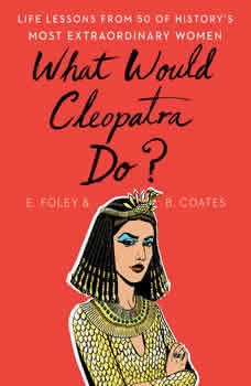 What Would Cleopatra Do?: Life Lessons from 50 of History's Most Extraordinary Women Life Lessons from 50 of History's Most Extraordinary Women, Elizabeth Foley