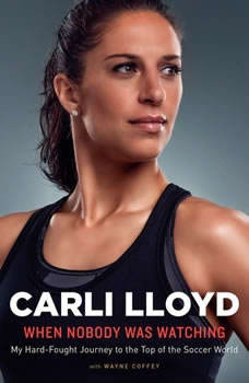When Nobody Was Watching: My Hard-Fought Journey to the Top of the Soccer World, Carli Lloyd