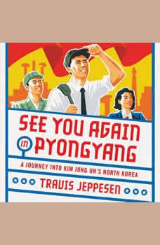 See You Again in Pyongyang: A Journey into Kim Jong Un's North Korea, Travis Jeppesen
