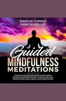 Guided Mindfulness Meditation Healing Meditation Bundle : Including Mindfulness Meditation, Chakra Healing Meditation, and Body Scan Meditation, Marcus Turner