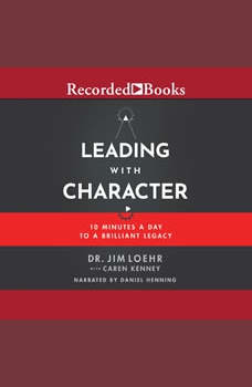 Leading with Character: 10 Minutes a Day to a Brilliant Legacy, Jim Loehr
