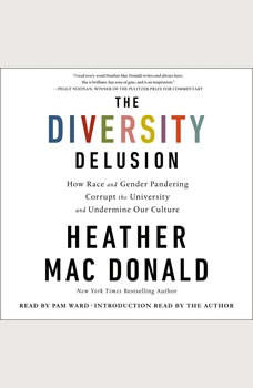 The Diversity Delusion: How Race and Gender Pandering Corrupt the University and Undermine Our Culture How Race and Gender Pandering Corrupt the University and Undermine Our Culture, Heather Mac Donald