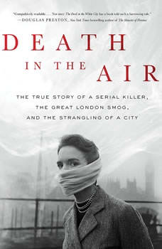 Death in the Air: The True Story of a Serial Killer, the Great London Smog, and the Strangling of a City, Kate Winkler Dawson