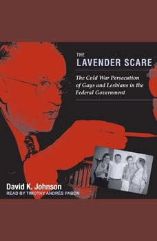 The Lavender Scare: The Cold War Persecution of Gays and Lesbians in the Federal Government, David K. Johnson