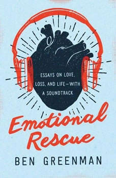 Emotional Rescue: Essays on Love, Loss, and Life--With a Soundtrack, Ben Greenman