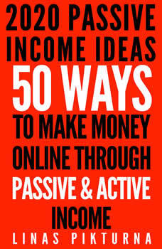 2020 Passive Income Ideas: 50 Ways to Make Money Online Through Passive & Active Income, Linas Pikturna