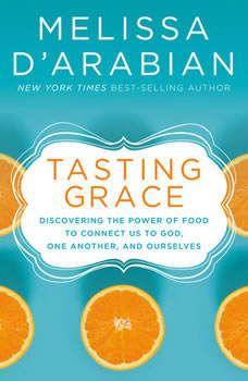 Tasting Grace: Discovering the Power of Food to Connect Us to God, One Another, and Ourselves Discovering the Power of Food to Connect Us to God, One Another, and Ourselves, Melissa d'Arabian