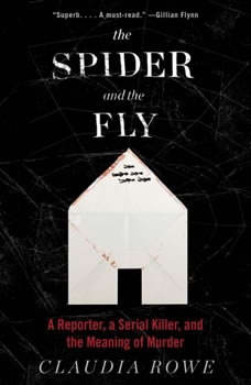 The Spider and the Fly: A Reporter, a Serial Killer, and the Meaning of Murder, Claudia Rowe