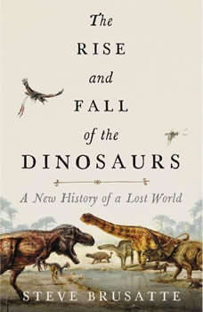 The Rise and Fall of the Dinosaurs: A New History of a Lost World, Steve Brusatte