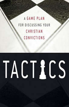 Tactics: A Game Plan for Discussing Your Christian Convictions A Game Plan for Discussing Your Christian Convictions, Gregory Koukl