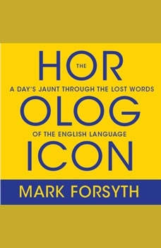 The Horologicon: A Day's Jaunt Through the Lost Words of the English Language A Day's Jaunt Through the Lost Words of the English Language, Mark Forsyth