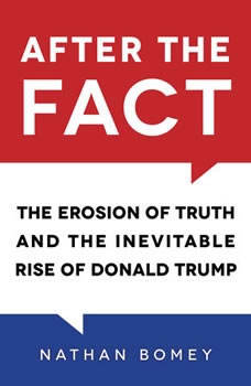 After the Fact: The Erosion of Truth and the Inevitable Rise of Donald Trump, Nathan Bomey