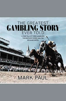 The Greatest Gambling Story Ever Told: A True Tale of Three Gamblers,  The Kentucky Derby, and The Mexican Cartel, Mark Paul