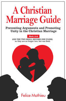 A Christian Marriage Guide: Preventing Arguments and Promoting Unity in the Christian Marriage, Felice Mathieu