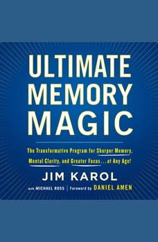 Ultimate Memory Magic: The Transformative Program for  Sharper Memory, Mental Clarity,  and Greater Focus . . . at Any Age!, Jim Karol