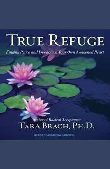 True Refuge: Finding Peace and Freedom in Your Own Awakened Heart, PhD Brach