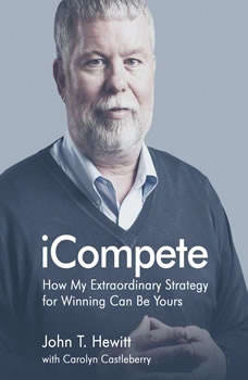 iCompete: How My Extraordinary Strategy for Winning Can Be Yours How My Extraordinary Strategy for Winning Can Be Yours, John T. Hewitt