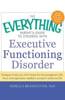 The Everything Parent's Guide to Children with Executive Functioning Disorder: trategies to help your child achieve the time-management skills, focus, and organization needed to succeed in school and life, Rebecca Branstetter